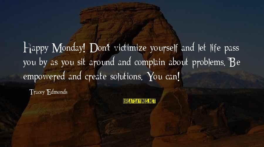 We Create Our Own Problems Sayings By Tracey Edmonds: Happy Monday! Don't victimize yourself and let life pass you by as you sit around