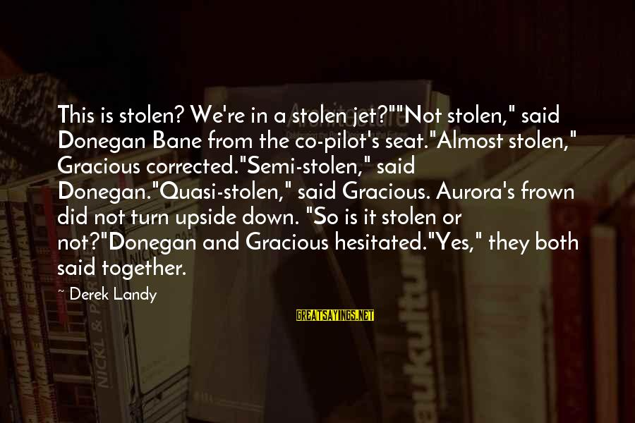 """We Did It Together Sayings By Derek Landy: This is stolen? We're in a stolen jet?""""""""Not stolen,"""" said Donegan Bane from the co-pilot's"""