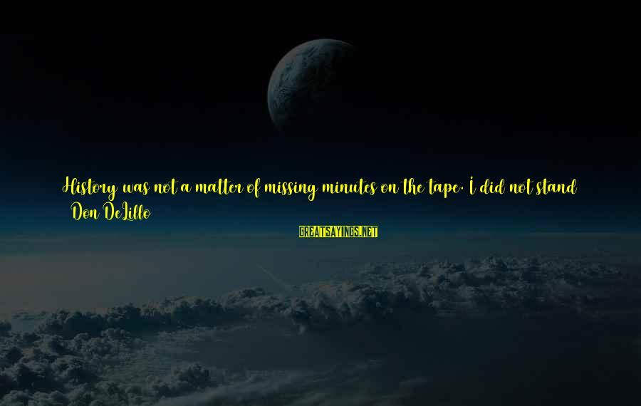 We Did It Together Sayings By Don DeLillo: History was not a matter of missing minutes on the tape. I did not stand