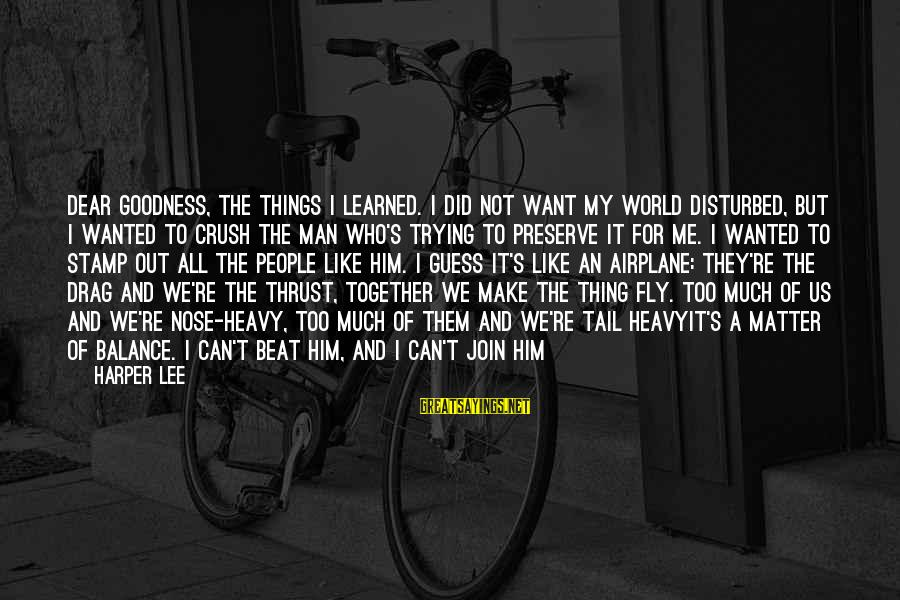 We Did It Together Sayings By Harper Lee: Dear goodness, the things I learned. I did not want my world disturbed, but I