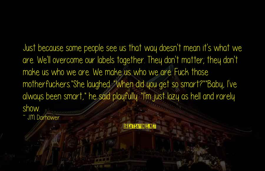 We Did It Together Sayings By J.M. Darhower: Just because some people see us that way doesn't mean it's what we are. We'll