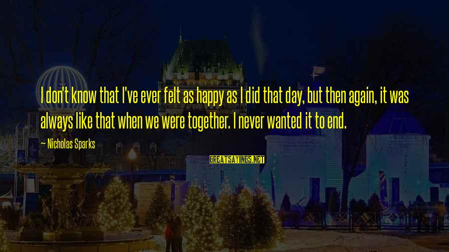 We Did It Together Sayings By Nicholas Sparks: I don't know that I've ever felt as happy as I did that day, but