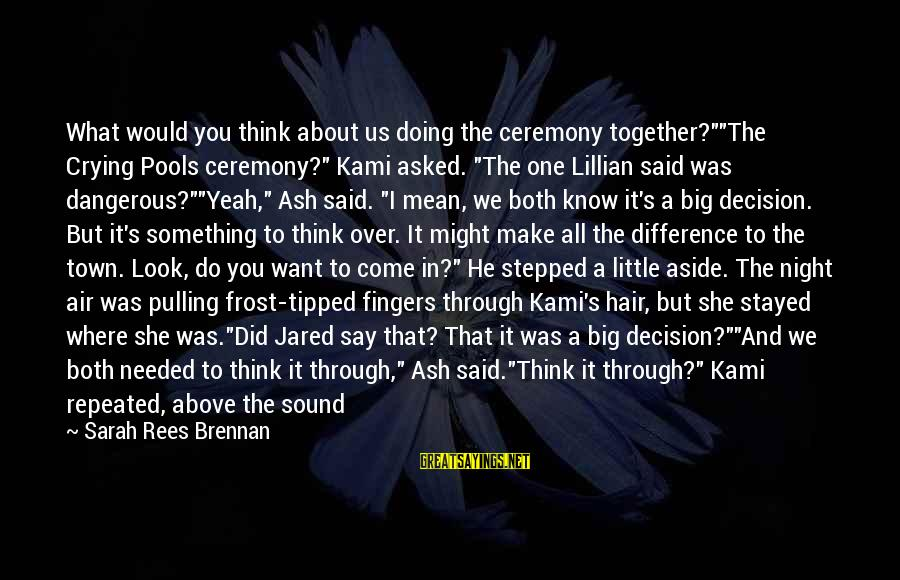 """We Did It Together Sayings By Sarah Rees Brennan: What would you think about us doing the ceremony together?""""""""The Crying Pools ceremony?"""" Kami asked."""