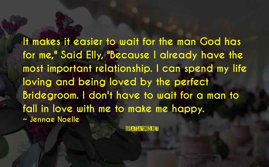 "We Don't Have The Perfect Relationship Sayings By Jennae Noelle: It makes it easier to wait for the man God has for me,"" Said Elly,"