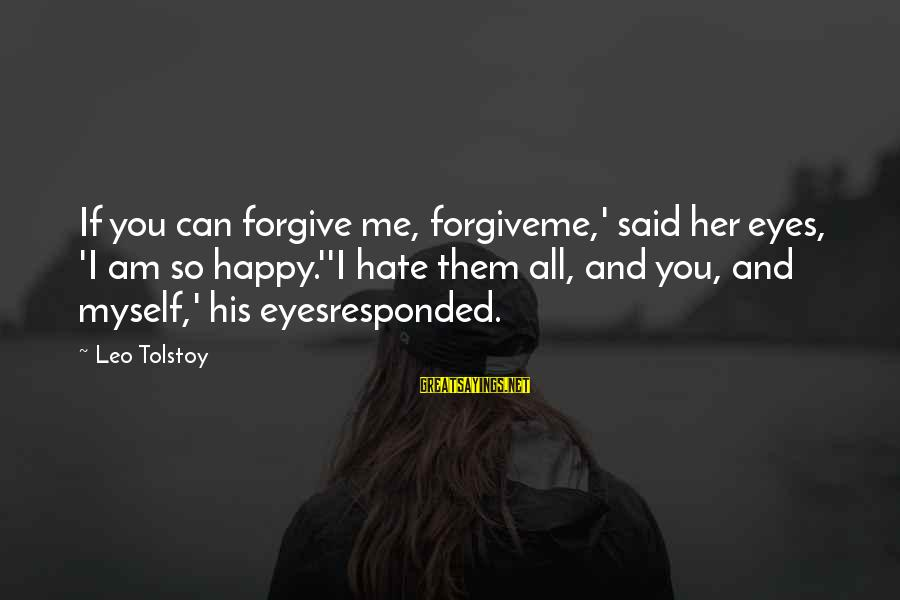 We Don't Have The Perfect Relationship Sayings By Leo Tolstoy: If you can forgive me, forgiveme,' said her eyes, 'I am so happy.''I hate them
