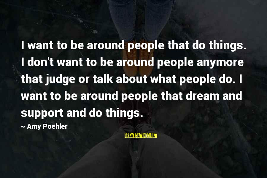 We Don't Talk Anymore Sayings By Amy Poehler: I want to be around people that do things. I don't want to be around