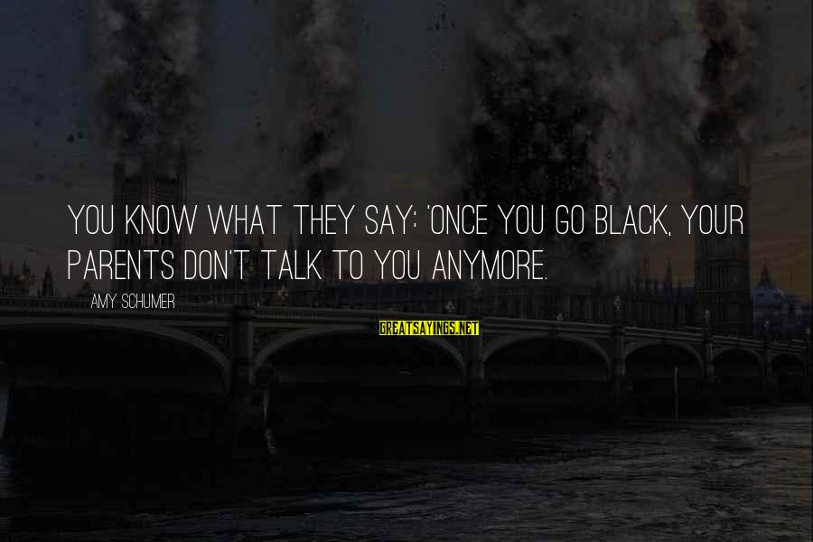 We Don't Talk Anymore Sayings By Amy Schumer: You know what they say: 'Once you go black, your parents don't talk to you