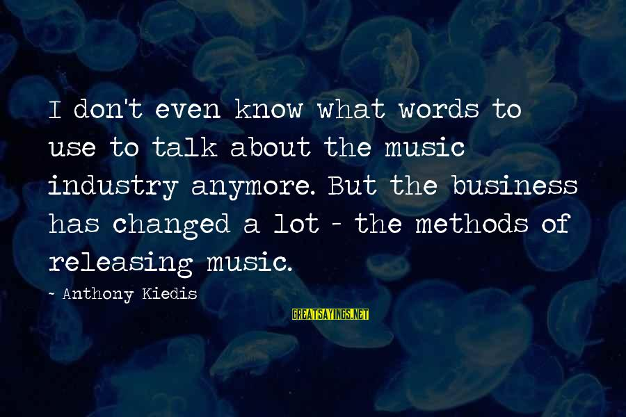 We Don't Talk Anymore Sayings By Anthony Kiedis: I don't even know what words to use to talk about the music industry anymore.