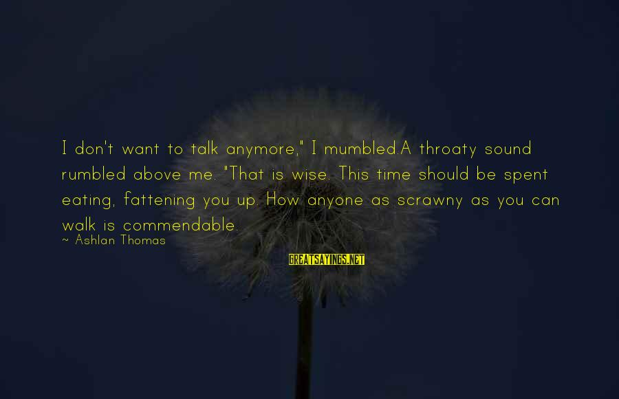 """We Don't Talk Anymore Sayings By Ashlan Thomas: I don't want to talk anymore,"""" I mumbled.A throaty sound rumbled above me. """"That is"""