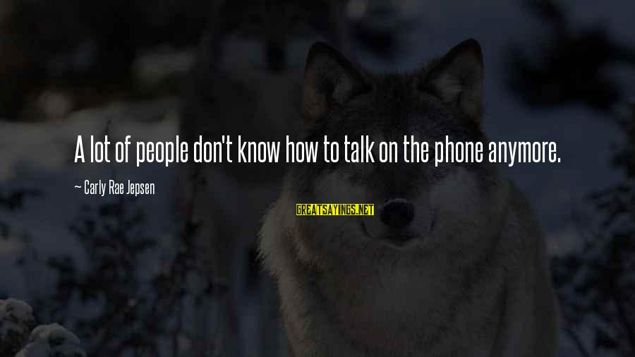 We Don't Talk Anymore Sayings By Carly Rae Jepsen: A lot of people don't know how to talk on the phone anymore.