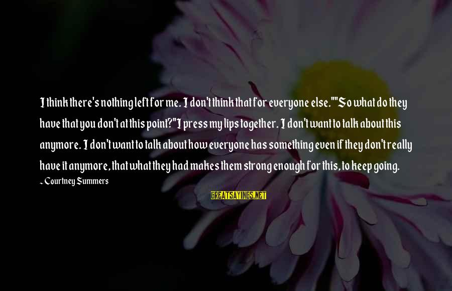 """We Don't Talk Anymore Sayings By Courtney Summers: I think there's nothing left for me. I don't think that for everyone else.""""""""So what"""