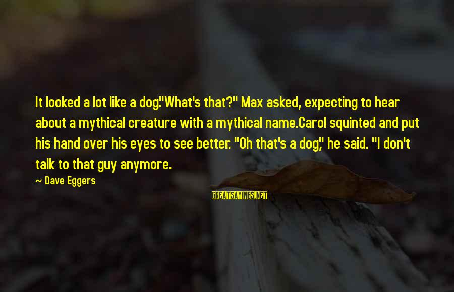 """We Don't Talk Anymore Sayings By Dave Eggers: It looked a lot like a dog.""""What's that?"""" Max asked, expecting to hear about a"""