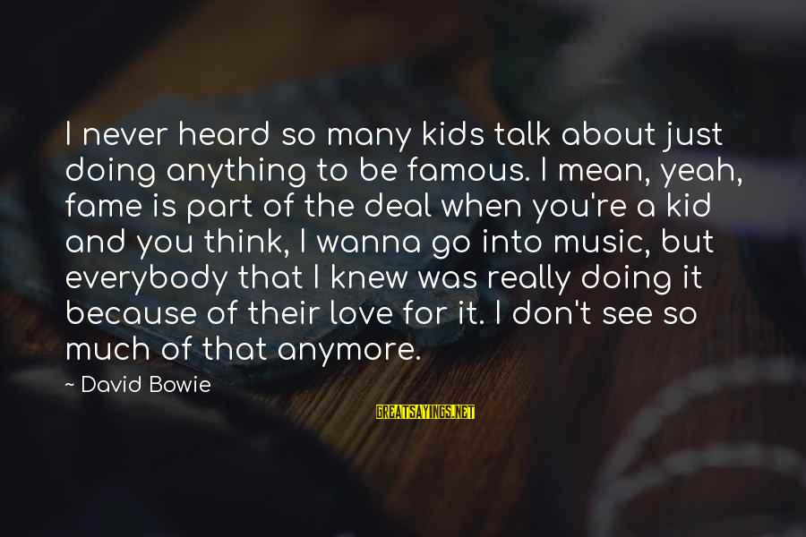 We Don't Talk Anymore Sayings By David Bowie: I never heard so many kids talk about just doing anything to be famous. I