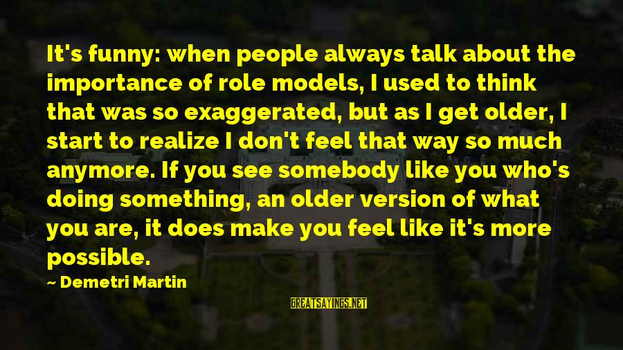 We Don't Talk Anymore Sayings By Demetri Martin: It's funny: when people always talk about the importance of role models, I used to