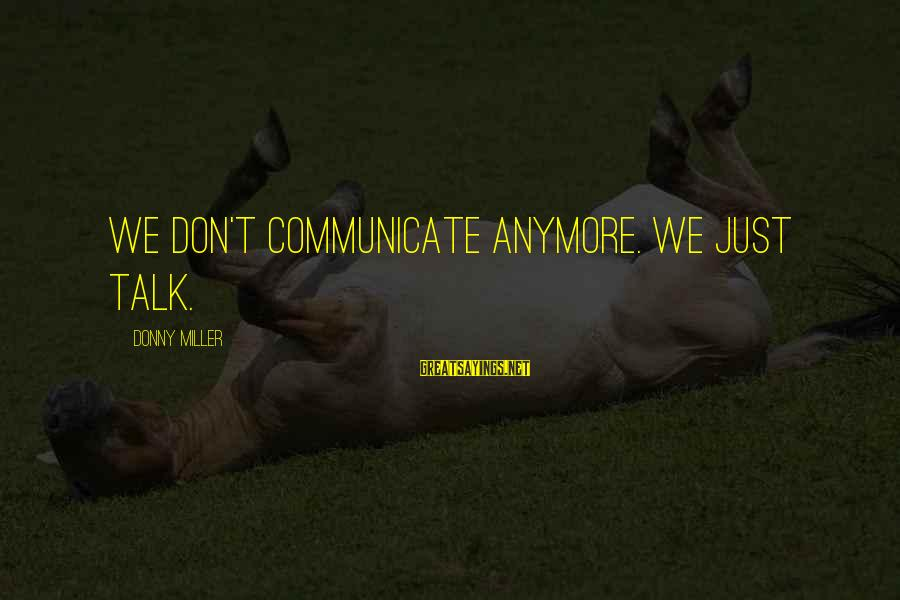 We Don't Talk Anymore Sayings By Donny Miller: We don't communicate anymore. We just talk.