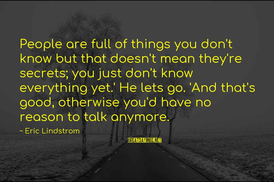 We Don't Talk Anymore Sayings By Eric Lindstrom: People are full of things you don't know but that doesn't mean they're secrets; you