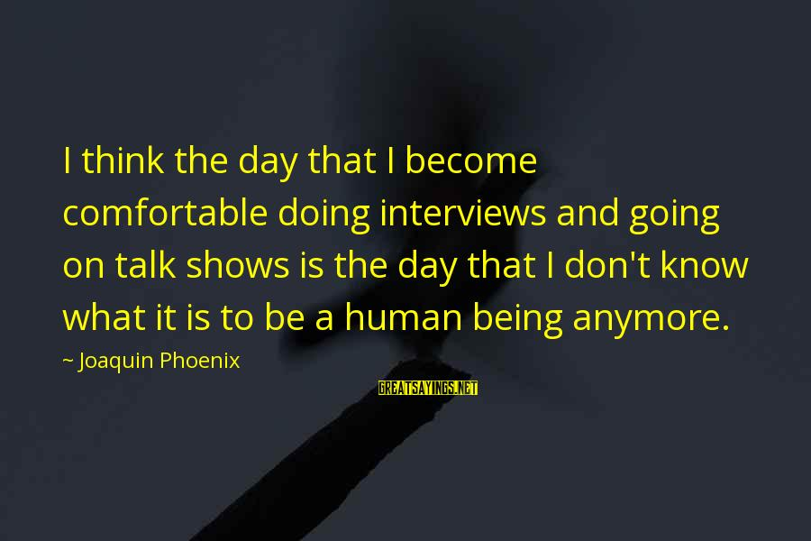 We Don't Talk Anymore Sayings By Joaquin Phoenix: I think the day that I become comfortable doing interviews and going on talk shows