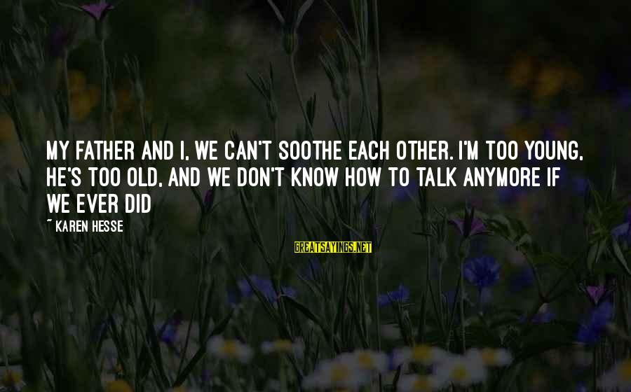 We Don't Talk Anymore Sayings By Karen Hesse: My father and I, we can't soothe each other. I'm too young, he's too old,