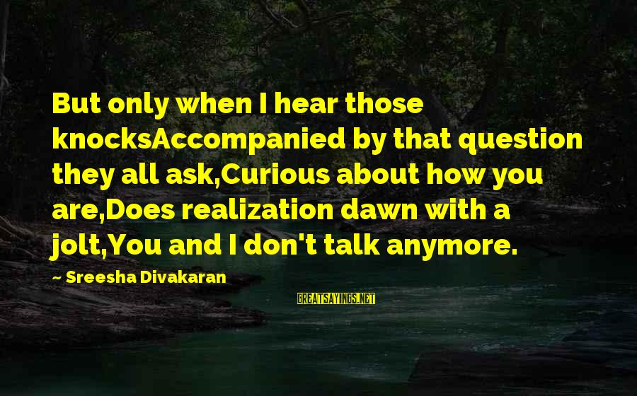 We Don't Talk Anymore Sayings By Sreesha Divakaran: But only when I hear those knocksAccompanied by that question they all ask,Curious about how