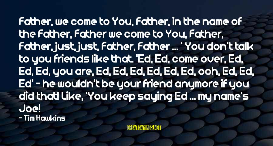 We Don't Talk Anymore Sayings By Tim Hawkins: Father, we come to You, Father, in the name of the Father, Father we come