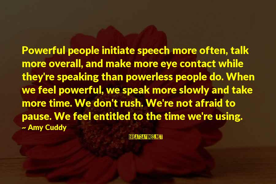 We Don't Talk Often Sayings By Amy Cuddy: Powerful people initiate speech more often, talk more overall, and make more eye contact while