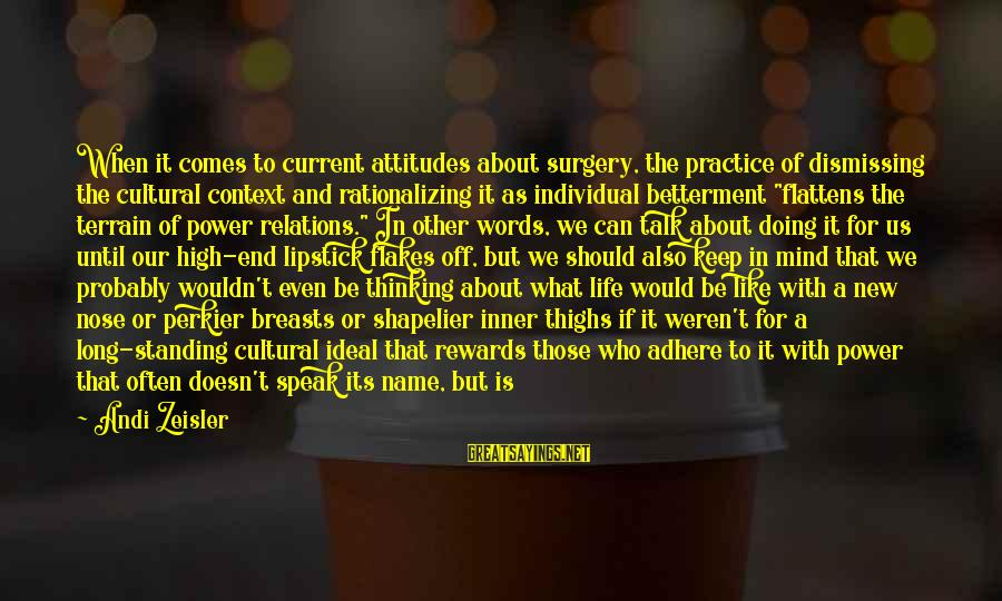 We Don't Talk Often Sayings By Andi Zeisler: When it comes to current attitudes about surgery, the practice of dismissing the cultural context