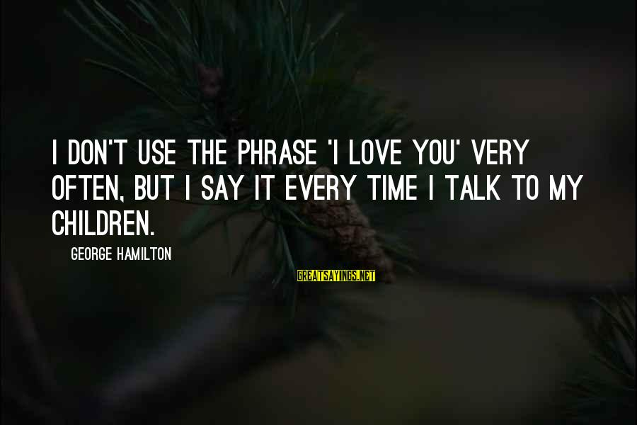We Don't Talk Often Sayings By George Hamilton: I don't use the phrase 'I love you' very often, but I say it every
