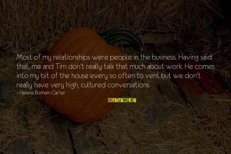 We Don't Talk Often Sayings By Helena Bonham Carter: Most of my relationships were people in the business. Having said that, me and Tim