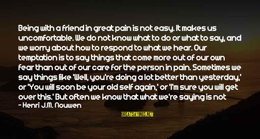We Don't Talk Often Sayings By Henri J.M. Nouwen: Being with a friend in great pain is not easy. It makes us uncomfortable. We