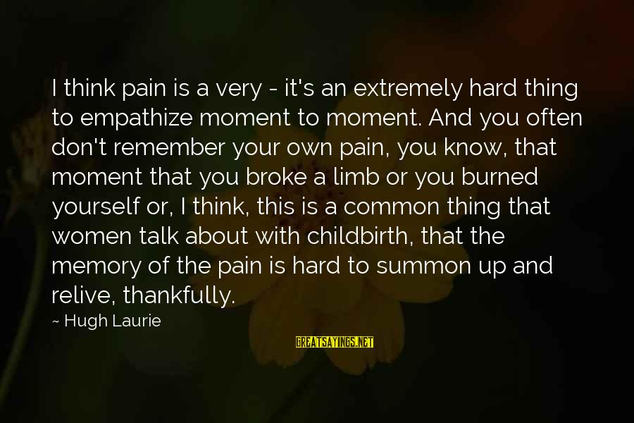 We Don't Talk Often Sayings By Hugh Laurie: I think pain is a very - it's an extremely hard thing to empathize moment