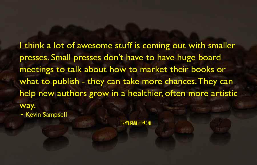 We Don't Talk Often Sayings By Kevin Sampsell: I think a lot of awesome stuff is coming out with smaller presses. Small presses