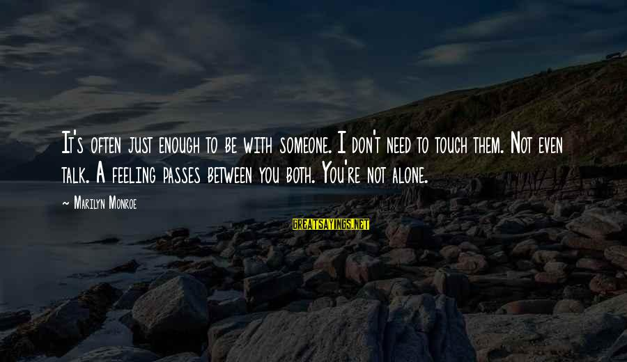 We Don't Talk Often Sayings By Marilyn Monroe: It's often just enough to be with someone. I don't need to touch them. Not