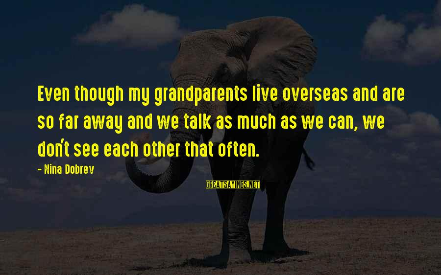 We Don't Talk Often Sayings By Nina Dobrev: Even though my grandparents live overseas and are so far away and we talk as