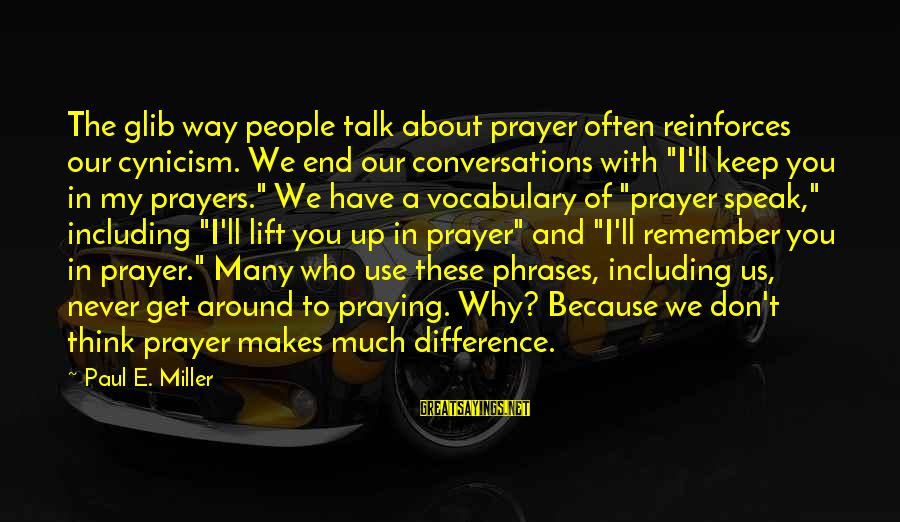 We Don't Talk Often Sayings By Paul E. Miller: The glib way people talk about prayer often reinforces our cynicism. We end our conversations