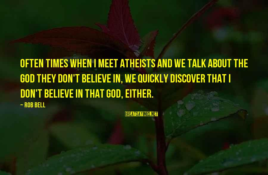 We Don't Talk Often Sayings By Rob Bell: Often times when I meet atheists and we talk about the god they don't believe