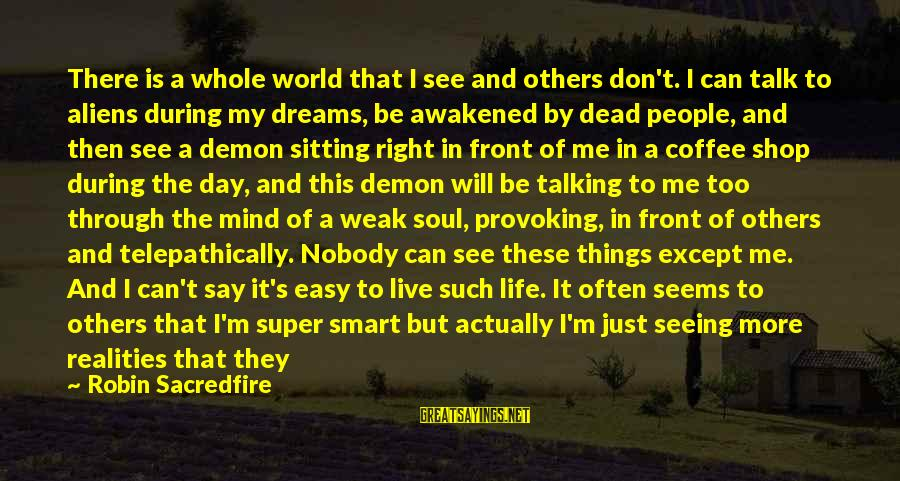 We Don't Talk Often Sayings By Robin Sacredfire: There is a whole world that I see and others don't. I can talk to