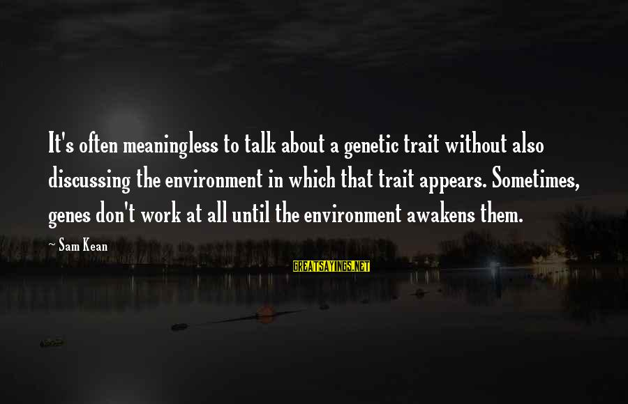 We Don't Talk Often Sayings By Sam Kean: It's often meaningless to talk about a genetic trait without also discussing the environment in