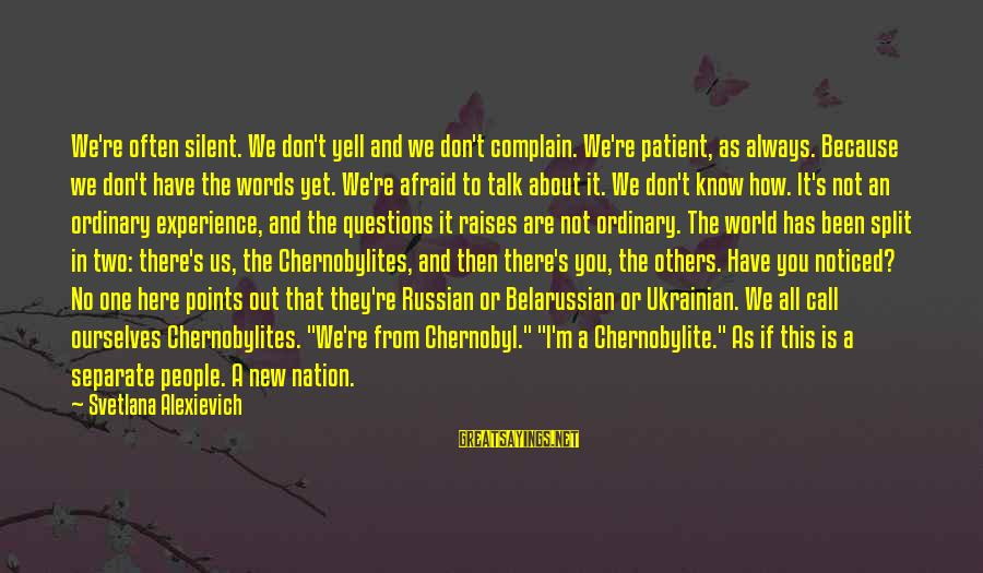 We Don't Talk Often Sayings By Svetlana Alexievich: We're often silent. We don't yell and we don't complain. We're patient, as always. Because