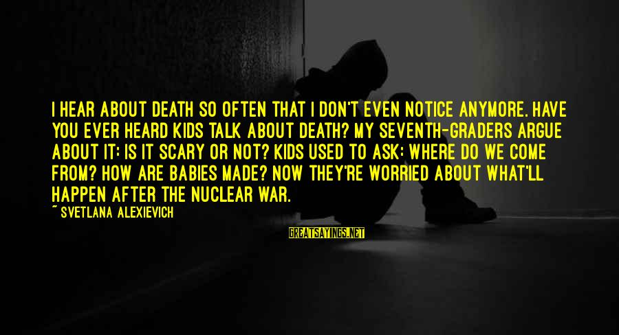 We Don't Talk Often Sayings By Svetlana Alexievich: I hear about death so often that I don't even notice anymore. Have you ever