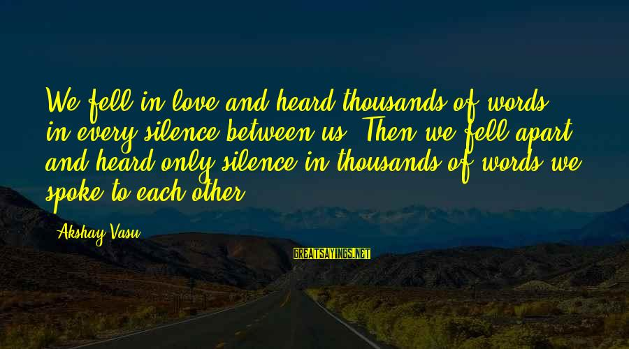 We Fell In Love Sayings By Akshay Vasu: We fell in love and heard thousands of words in every silence between us. Then