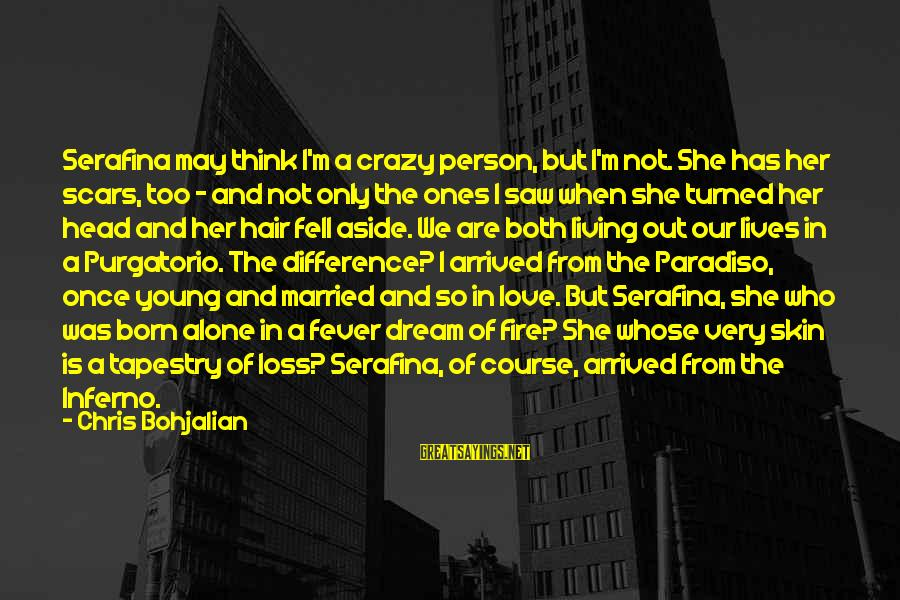 We Fell In Love Sayings By Chris Bohjalian: Serafina may think I'm a crazy person, but I'm not. She has her scars, too