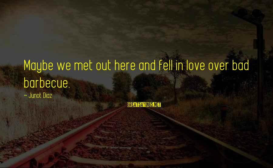 We Fell In Love Sayings By Junot Diaz: Maybe we met out here and fell in love over bad barbecue.