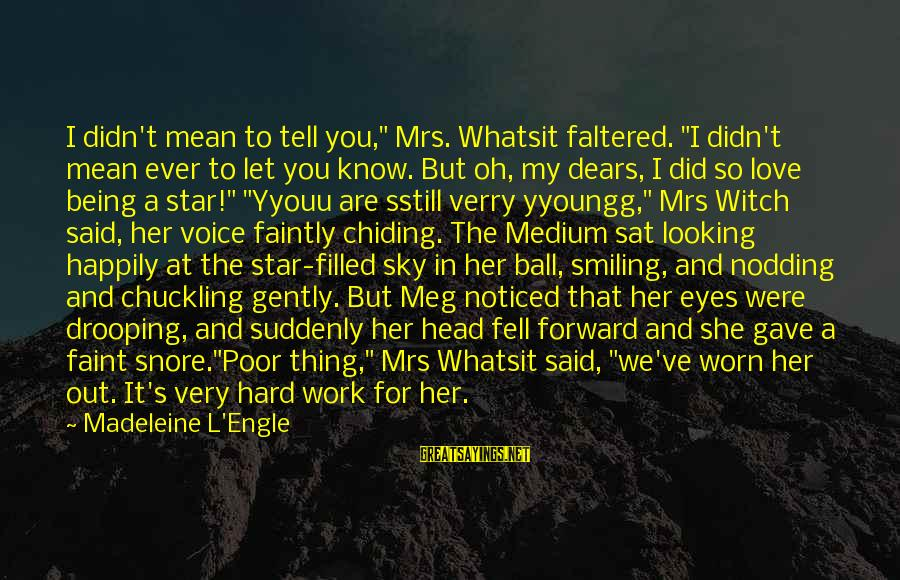 """We Fell In Love Sayings By Madeleine L'Engle: I didn't mean to tell you,"""" Mrs. Whatsit faltered. """"I didn't mean ever to let"""