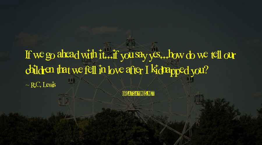 We Fell In Love Sayings By R.C. Lewis: If we go ahead with it...if you say yes...how do we tell our children that