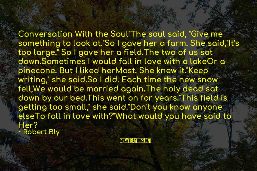 """We Fell In Love Sayings By Robert Bly: Conversation With the Soul""""The soul said, """"Give me something to look at.""""So I gave her"""