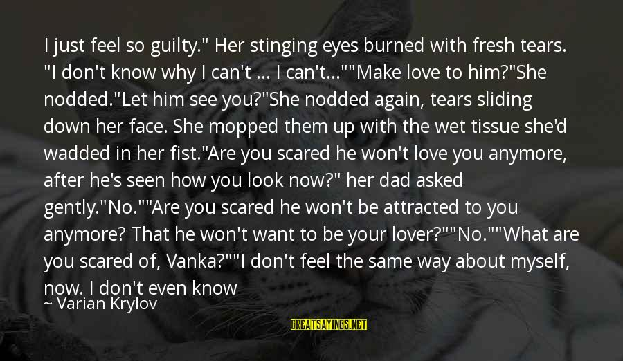 """We Fell In Love Sayings By Varian Krylov: I just feel so guilty."""" Her stinging eyes burned with fresh tears. """"I don't know"""