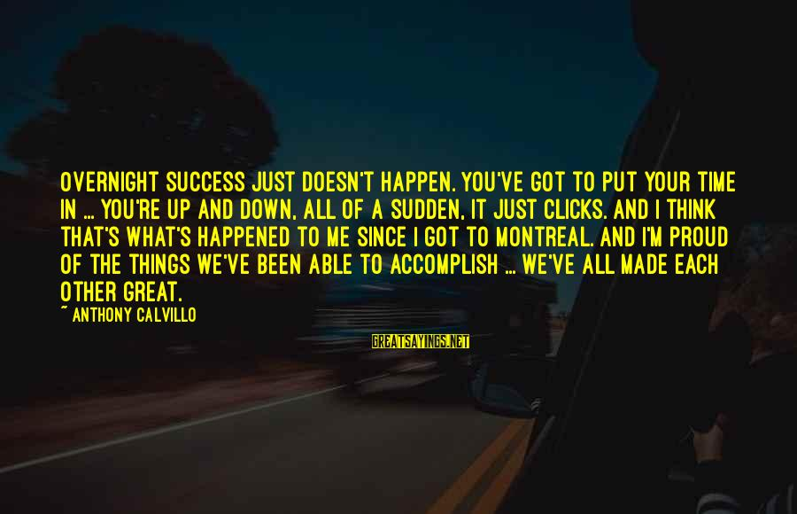We Just Happened Sayings By Anthony Calvillo: Overnight success just doesn't happen. You've got to put your time in ... you're up