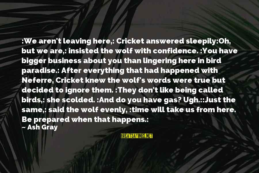 We Just Happened Sayings By Ash Gray: :We aren't leaving here,: Cricket answered sleepily:Oh, but we are,: insisted the wolf with confidence.