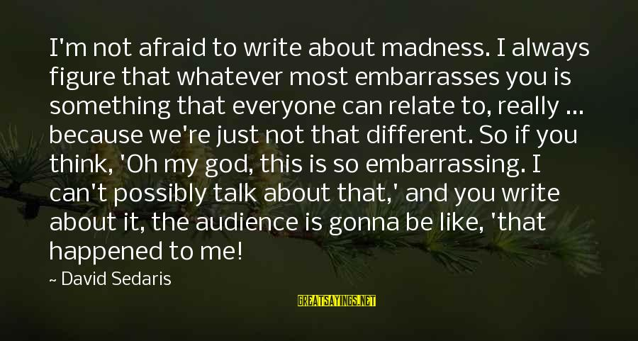 We Just Happened Sayings By David Sedaris: I'm not afraid to write about madness. I always figure that whatever most embarrasses you
