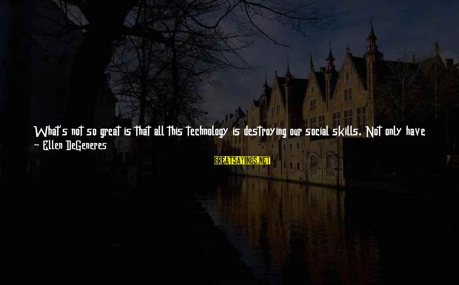 We Just Happened Sayings By Ellen DeGeneres: What's not so great is that all this technology is destroying our social skills. Not